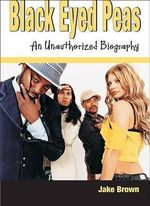 Black Eyed Peas : An Unauthorized Biography - Jake Brown