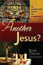 Another Jesus? : The Eucharistic Chirst and the New Evangelization - Roger Oakland