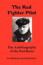 The Red Fighter Pilot : The Autobiography of the Red Baron - Manfred Von Richthofen