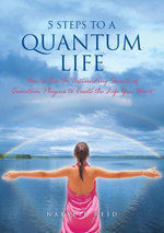 5 Steps to a Quantum Life : How to Use the Astounding Secrets of Quantum Physics to Create the Life You Want - Natalie Reid