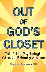 Out of God's Closet : This Priest Psychologist Chooses Friendly Atheism - Dr Stephen Frederick Uhl Ph D