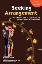 Seeking Arrangement : The Definitive Guide to Sugar Daddy and Mutually Beneficial Arrangements - Brandon Wade