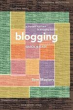 Blogging Quick & Easy : A Planned Approach to Blogging Success - Tom Masters