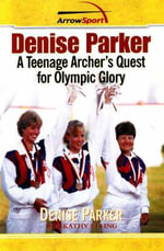 Denise Parker : A Teenage Archer's Quest for Olympic Glory - Denise Parker