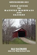 Field Guide to Haunted Highways & Bridges : And Incidentally of a Portion of Nebraska Territor... - Dale David Kaczmarek