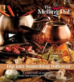 The Melting Pot: Dip Into Something Different : A Collection of Recipes from Our Fondue Pot to Yours - Melting Pot Restaurants Inc