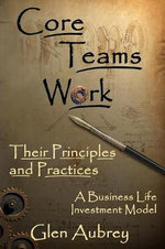 Core Teams Work Their Principles and Practices :  Herramientas Para Trabajar en Grupo / Build That ... - Glen E Aubrey