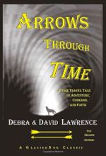Arrows Through Time : A Time Travel Tale of Adventure, Courage, and Faith - Debra Anne Ross Lawrence