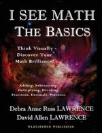 I See Math : The Basics: Think Visually - Discover Your Math Brilliance - Debra Anne Ross Lawrence