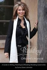 The Wedding Officiant's Manual : The Wedding Guide to Writing, Planning and Officiating Wedding Ceremonies - Sunny Dawn Johnston