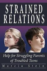 Strained Relations : Help for Struggling Parents of Troubled Teens - Marcia Stein