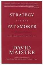 Strategy and the Fat Smoker : Doing What's Obvious But Not Easy - David H. Maister