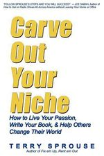 Carve Out Your Niche : How to LIve Your Passion, Write Your Book, & Help Others Change Their World - Terry Wayne Sprouse