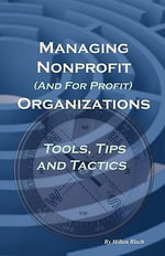 Managing Nonprofit (and for Profit) Organizations, Tools, Tips and Tactics : Or How to Make a Living Selling Sandwiches and Oth... - Milton Bloch