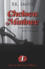 Chelsea Matinee a Memoirs of an Easy Woman - B. K. Smith