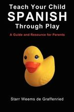 Teach Your Child Spanish Through Play, a Guide and Resource for Parents or Spanish for Kids, Games to Help Children Learn Spanish Language and Culture - Starr Weems De Graffenried