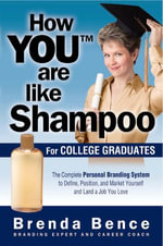 How You Are Like Shampoo for College Graduates: The Complete Personal Branding System to Define, Position, and Market Yourself and Land a Job You Love :  The Complete Personal Branding System to Define, Position, and Market Yourself and Land a Job You Love - Brenda Bence