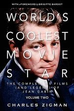 World's Coolest Movie Star: Comeback/Patriarch. v. 2 : The Complete 95 Films (and Legend) of Jean Gabin - Charles Zigman