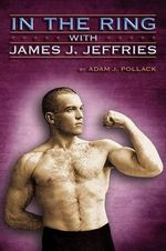 In the Ring With James J. Jeffries - Adam J. Pollack
