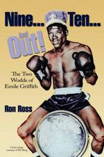 Nine...Ten...and Out! the Two Worlds of Emile Griffith : The Two Worlds of Emile Griffith - Ron Ross