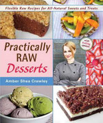 Practically Raw Desserts : Flexible Recipes for All-Natural Sweets and Treats - Amber Shea Crawley