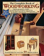 The Complete Book of Woodworking : Step-by-Step Guide to Essential Woodworking Skills, Techniques, Tools and Tips - Landauer Corporation