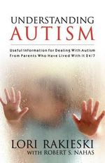 Understanding Autism : Useful Information for Dealing with Autism from Parents Who Have Lived with It 24/7 with Four Children in the Autistic Spectrum - Lori Rakieski