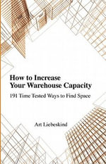 How To Increase Your Warehouse Capacity.  191 Time Tested Ways to Find Space - Art Liebeskind