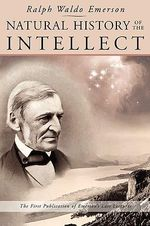 Natural History of the Intellect : The Last Lectures of Ralph Waldo Emerson - Ralph Waldo Emerson