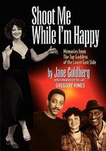 Shoot Me While I'm Happy - Memories from the Tap Goddess of the Lower East Side with Foreword by the Late Gregory Hines - Jane Goldberg