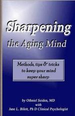 Sharpening the Aging Mind : Methods, Tips & Tricks to Keep Your Mind Super Sharp - Othniel J Seiden MD