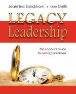 Legacy Leadership : The Leader's Guide to Lasting Greatness - Jeannine Sandstrom