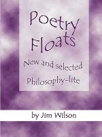 Poetry Floats - New and Selected Philosophy-Lite - Jim Wilson
