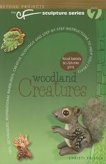 Woodland Creatures : Tips, Techniques, Inspirational Ramblings, Creative Nudgings and Step-By-Step Instructions to Help You Create - Christi Friesen