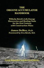 The Orgone Accumulator Handbook : Wilhelm Reich's Life-Energy Discoveries and Healing Tools for the 21st Century, with Construction Plans - James Demeo