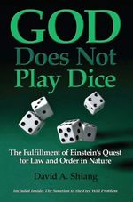 God Does Not Play Dice : The Fulfillment of Einstein's Quest for Law and Order in Nature - David Ph.D. Shiang