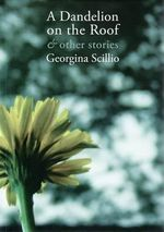 A Dandelion on the Roof and Other Stories - Georgina Scillio