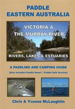Paddle Eastern Australia : Victoria & The Murray River : Rivers, Lakes & Estuaries : A Paddling & Camping Guide - Chris McLaughlin