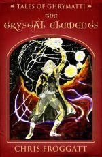 The Crystal Elements : Tales of Ghrymatti - Chris Froggatt
