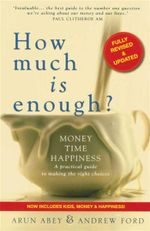 How Much is Enough? : Money, Time, Happiness - a Practical Guide to Making the Right Choices - Arun Abey