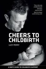 Cheers To Childbirth :  A Dad's Guide to Childbirth Support - Lucy Perry