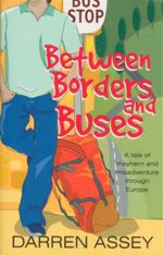 Between Borders and Buses : A Tale of Mayhem and Misadventure Through Europe - Darren Assey