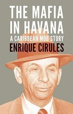 The Mafia in Havana : A Caribbean Mob Story - Enrique Cirules