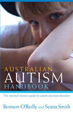 Australian Autism Handbook : The Essential Resource Guide for Autism Spectrum Disorders - Benison O'Reilly