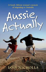 Aussie, Actually : A Woman's Humorous and Honest Account of What it's Really Like to Emigrate - Lois Nicholls