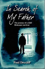 In Search of My Father : The Journey of a Child Holocaust Survivor - Paul Drexler