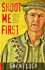 Shoot Me First - a Cattleman in Taliban Country : Twenty-four Years in the Hotspots of Pakistan and Afghanistan - Grant Lock