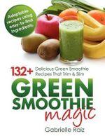 Green Smoothie Magic - 132] Delicious Green Smoothie Recipes That Trim and Slim - Gabrielle Raiz