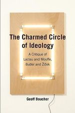 The Charmed Circle of Ideology : A Critique of Laclau and Mouffe, Butler and Zizek - Geoff M. Boucher