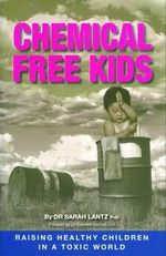 Chemical Free Kids : Raising Healthy Children in a Toxic World - Sarah Lantz
